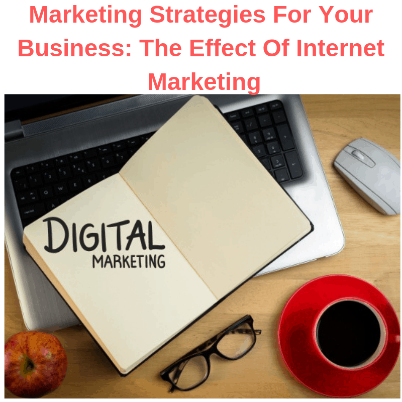 Marketing Strategies For Your Business: The Effect Of Internet Marketing