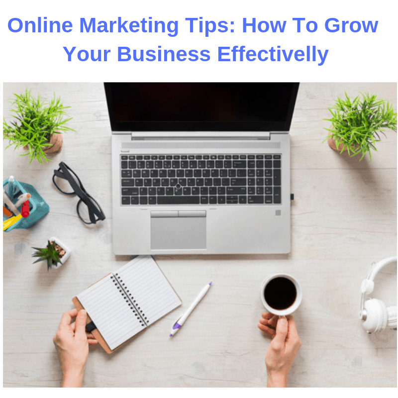 Online Marketing Tips: How To Grow Your Business Effectively