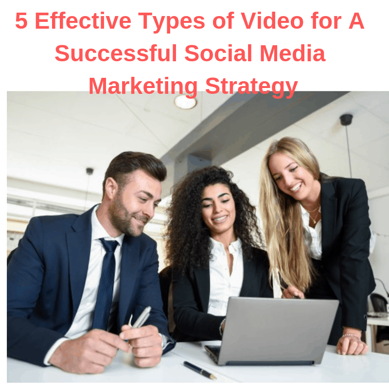 5 Effective Types of Video for A Successful Social Media Marketing Strategy