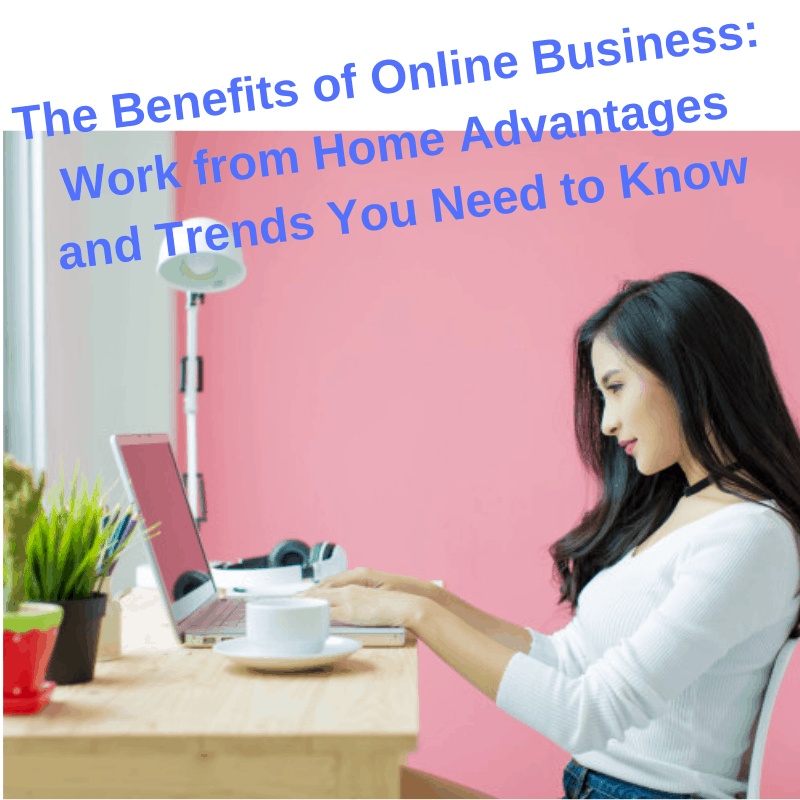 The Benefits of Online Business: Work from Home Advantages and Trends You Need to Know