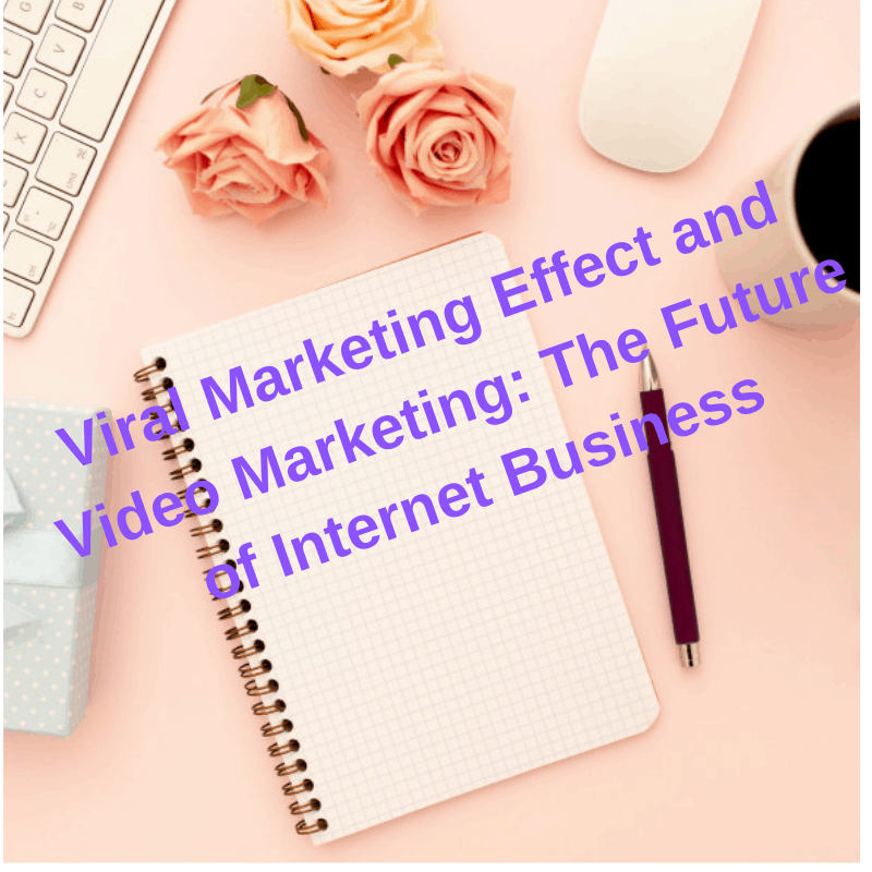 Viral Marketing Effect and Video Marketing: The Future of Internet Business