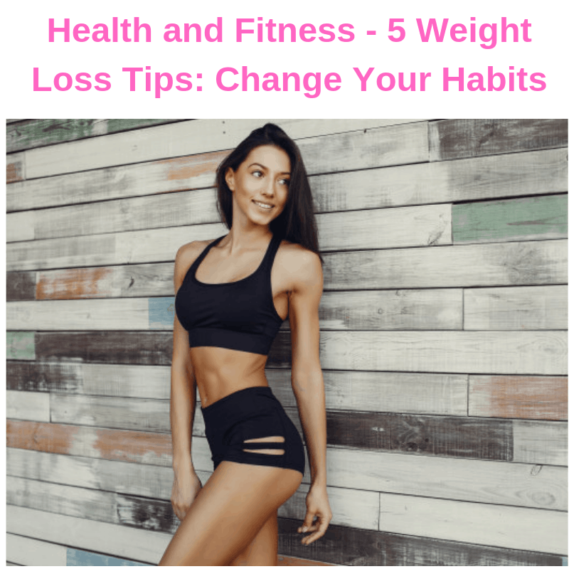 Health and Fitness - 5 Weight Loss Tips: Change Your Habits