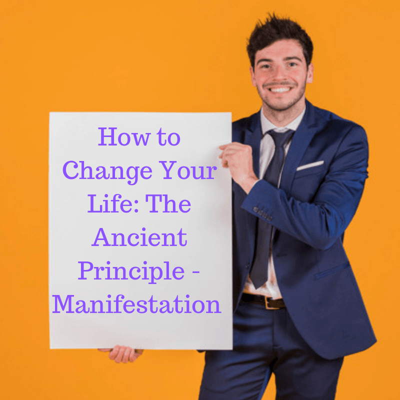 How to Change Your Life: The Ancient Principle - Manifestation