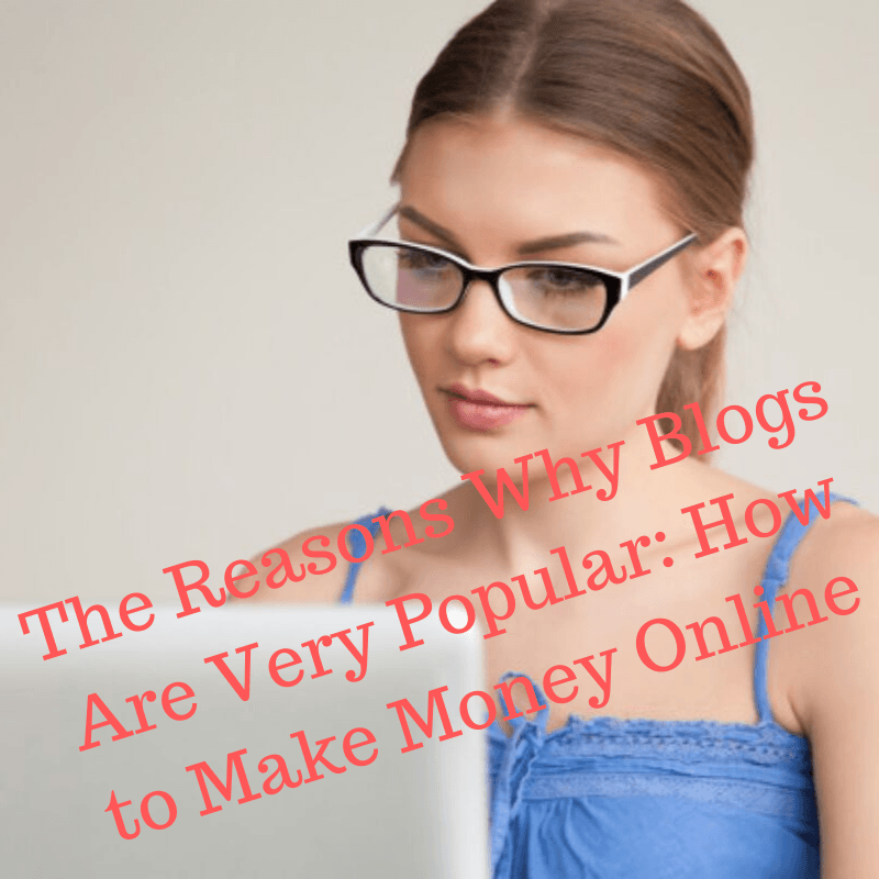 The Reasons Why Blogs Are Very Popular: How to Make Money Online