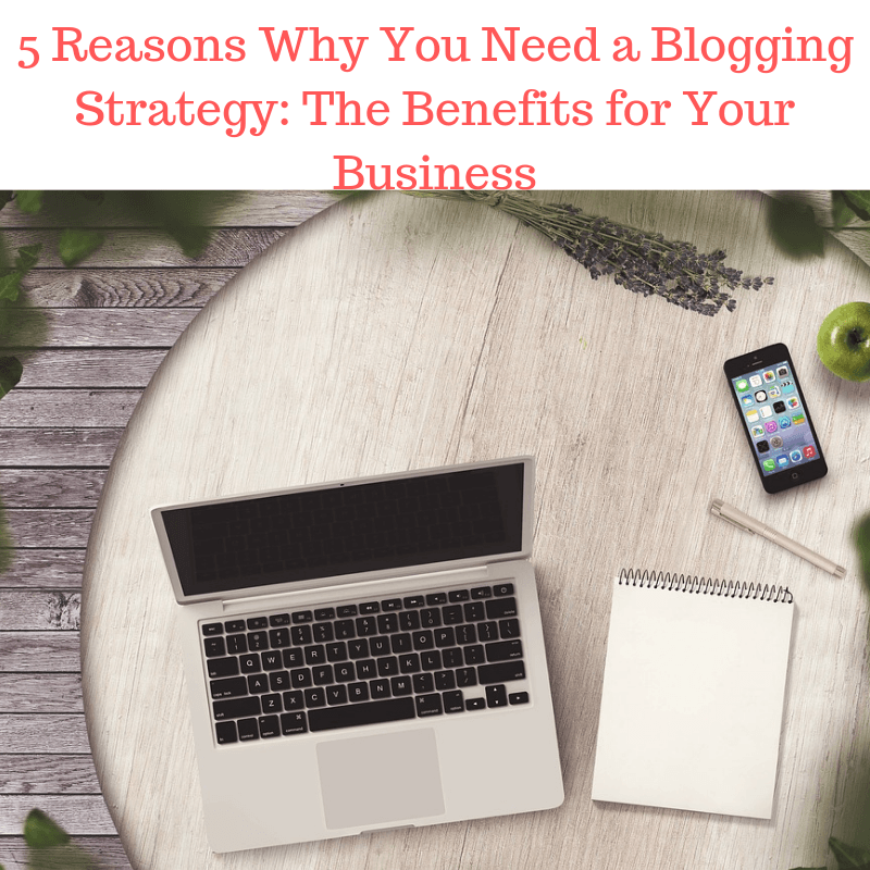 5 Reasons Why You Need a Blogging Strategy: The Benefits for Your Business