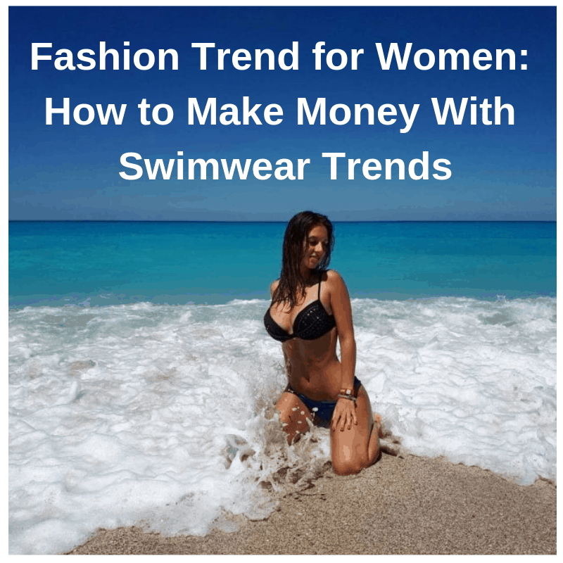 Fashion Trend for Women: How to Make Money With Swimwear Trends