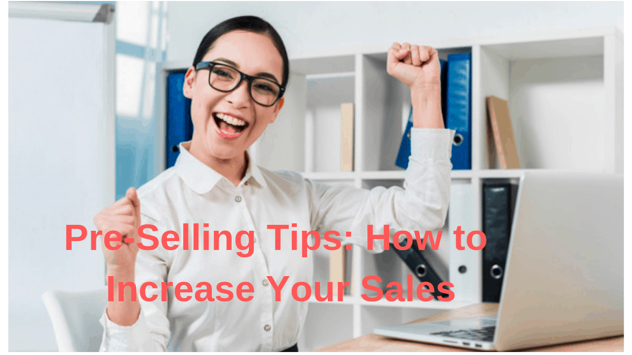 Pre-Selling Tips: How to Increase Your Sales