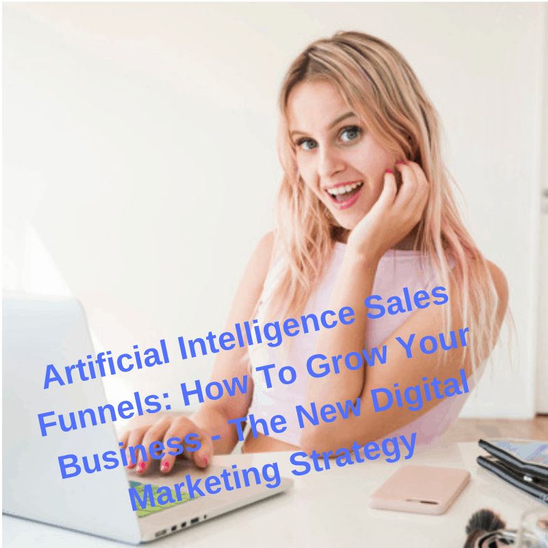 Artificial Intelligence Sales Funnels: How To Grow Your Business - The New Digital Marketing Strategy