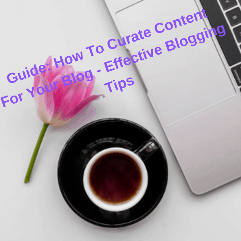 Guide: How To Curate Content For Your Blog - Effective Blogging Tips