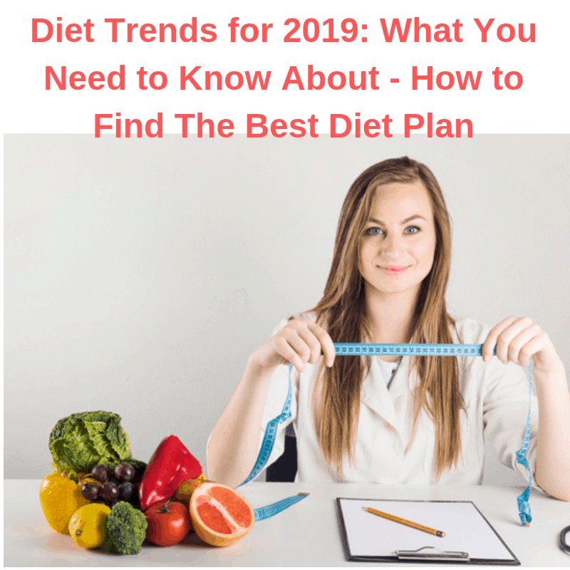 Diet Trends for 2019: What You Need to Know About - How to Find The Best Diet Plan