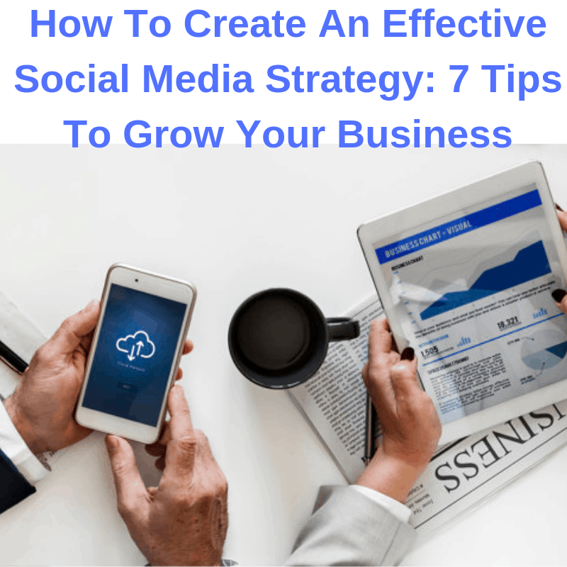 How To Create An Effective Social Media Strategy: 7 Tips To Grow Your Business