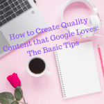How to Create Quality Content that Google Loves: The Basic Tips