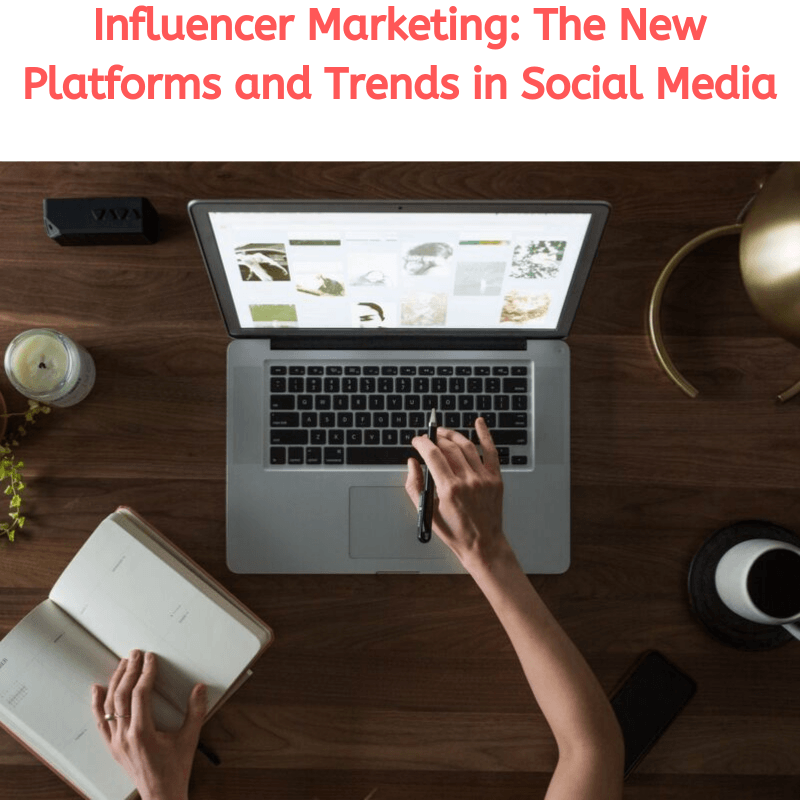 Influencer Marketing: The New Platforms and Trends in Social Media