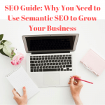 SEO Guide: Why You Need to Use Semantic SEO to Grow Your Business