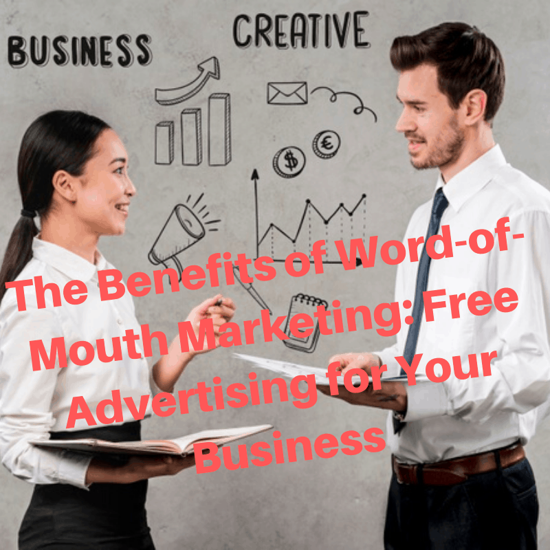 The Benefits of Word-of-Mouth Marketing: Free Advertising for Your Business
