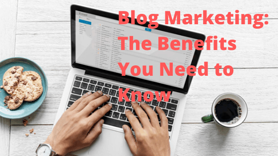 Blog Marketing: The Benefits You Need to Know