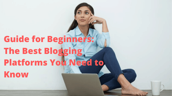 Guide for Beginners: The Best Blogging Platforms You Need to Know