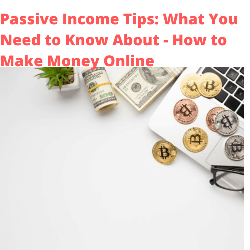 Passive Income Tips: What You Need to Know About - How to Make Money Online