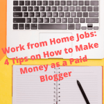 Work from Home Jobs: 4 Tips on How to Make Money as a Paid Blogger