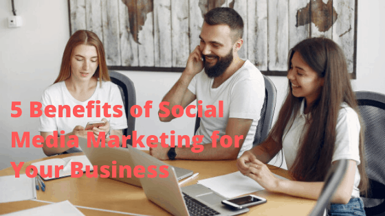5 Benefits of Social Media Marketing for Your Business