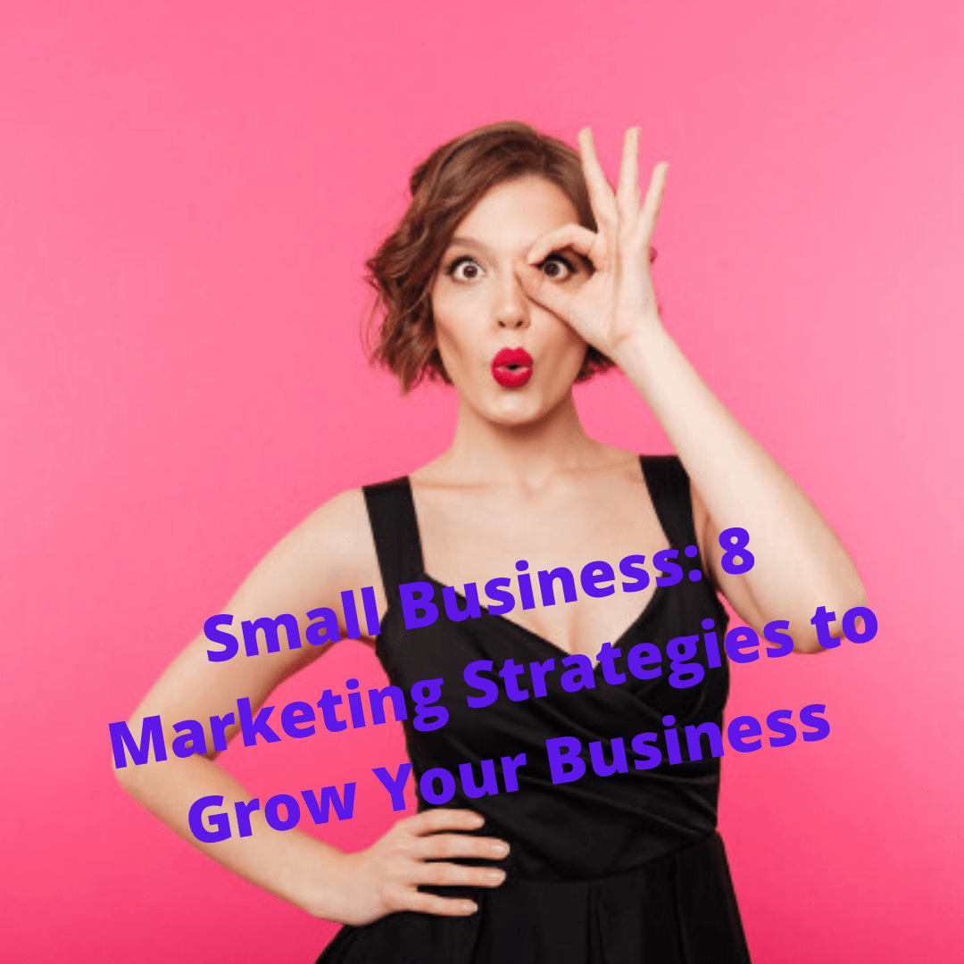 Small Business: 8 Marketing Strategies to Grow Your Business