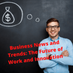 Business News and Trends: The Future of Work and Innovation