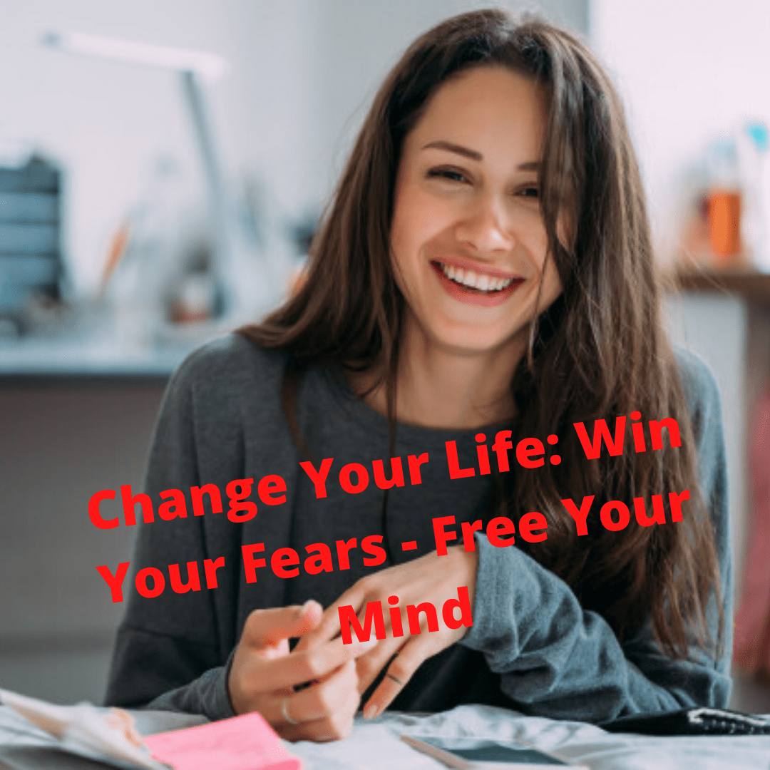Change Your Life: Win Your Fears - Free Your Mind