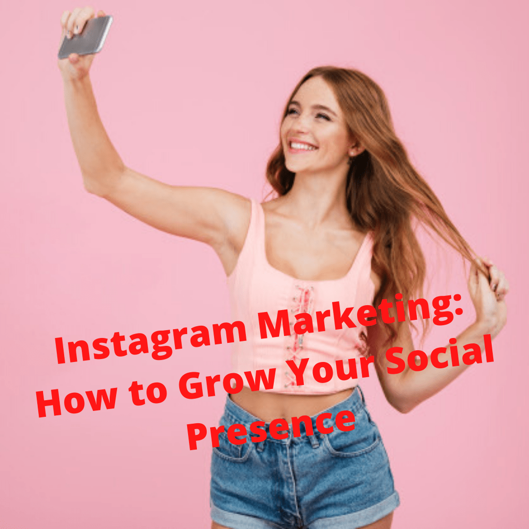 Instagram Marketing: How to Grow Your Social Presence On Instagram