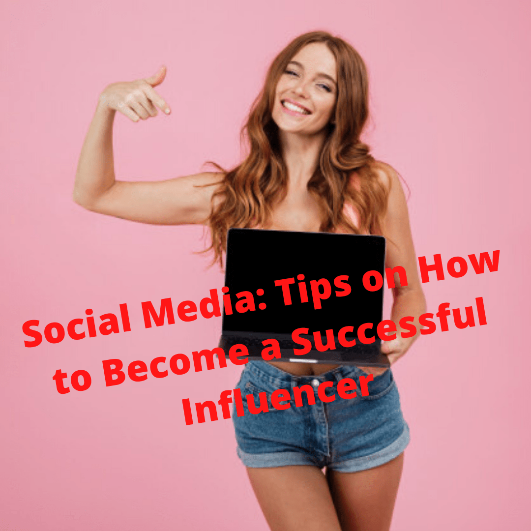 Social Media: Tips on How to Become a Successful Influencer