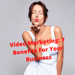 Video Marketing: 7 Benefits For Your Business