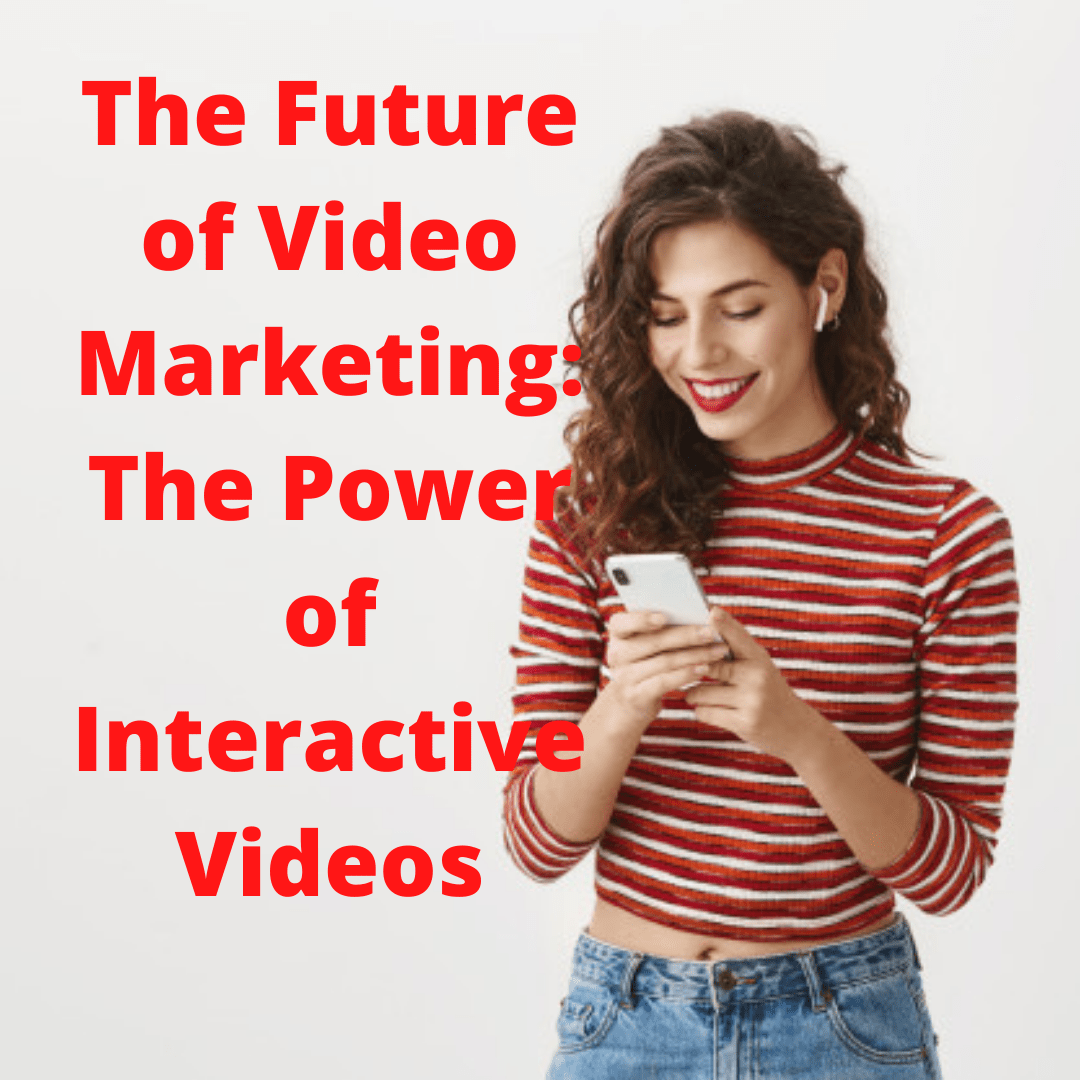 The Future of Video Marketing: The Power of Interactive Videos
