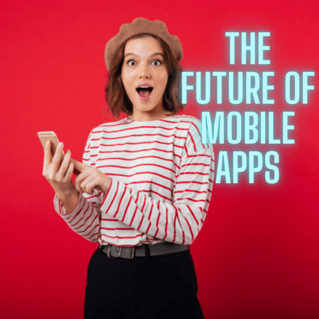 The Future of Mobile Apps: Tips and Trends