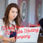 WordPress Hosting: How to Choose an Effective Web Hosting Company for 2021