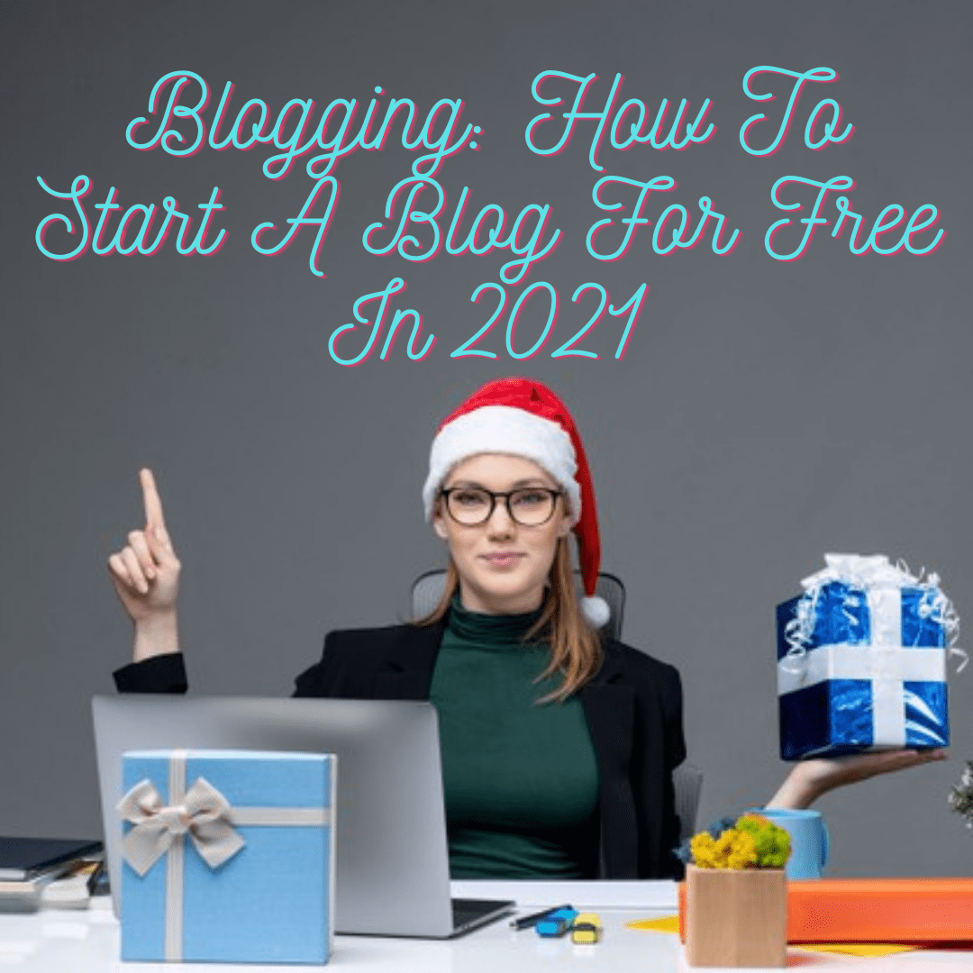 Blogging: How To Start A Blog For Free In 2021