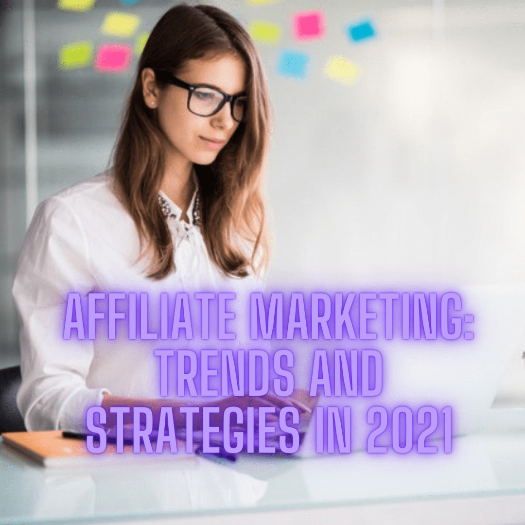 Affiliate Marketing: 4 Trends and Strategies in 2021
