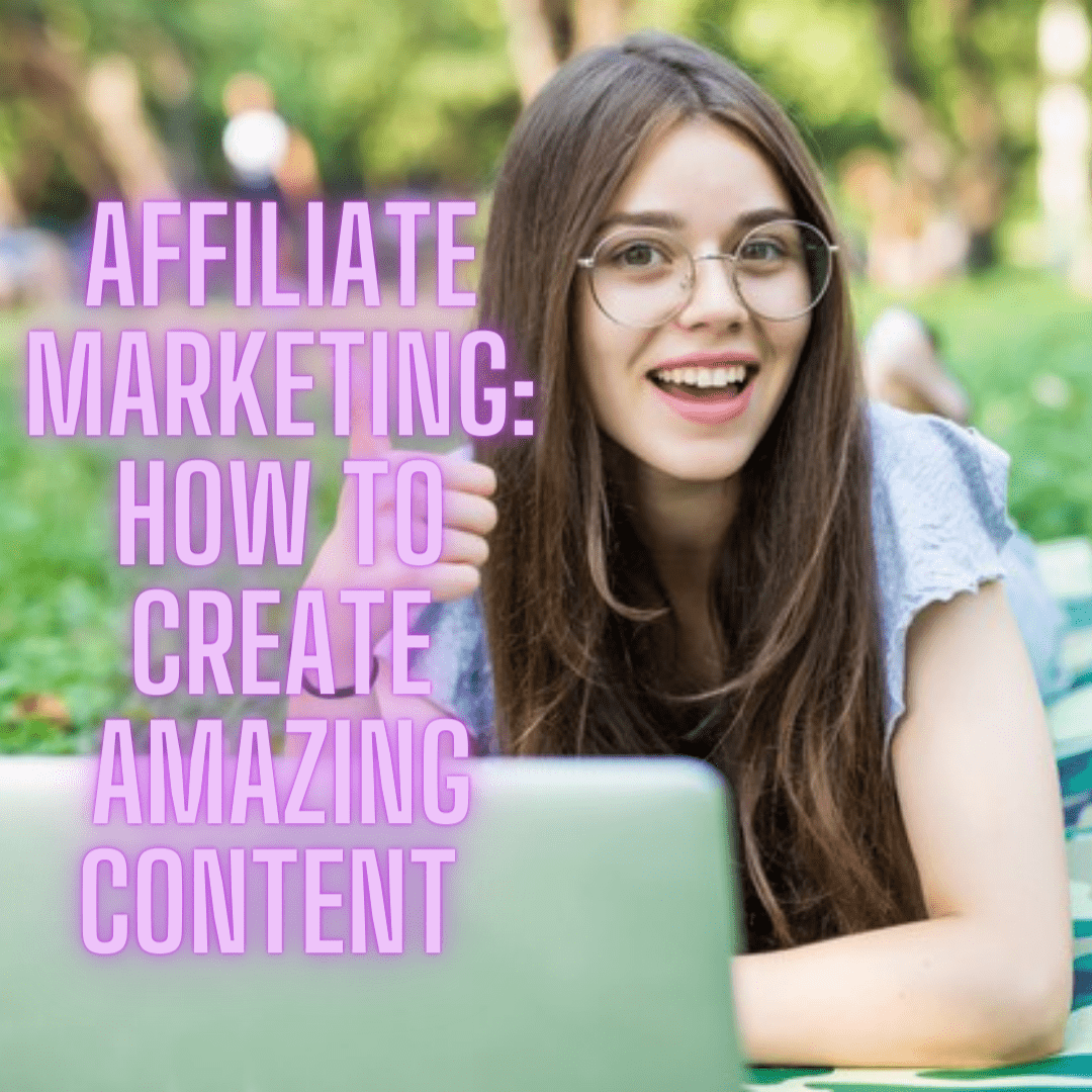 Affiliate Marketing: 7 Tips on How to Create Amazing Content and Generate More Sales