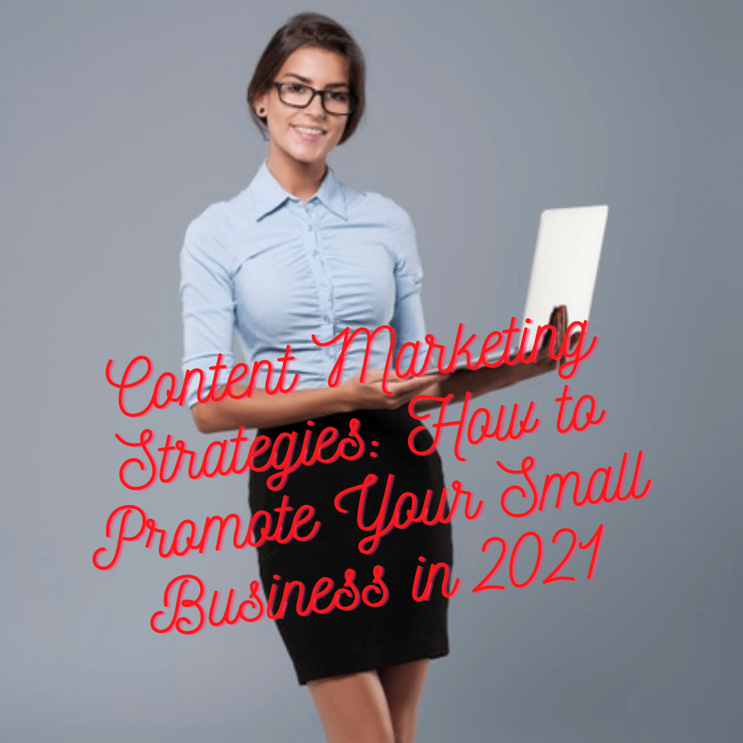 Content Marketing Strategies: 6 Tips on How to Promote Your Small Business in 2021