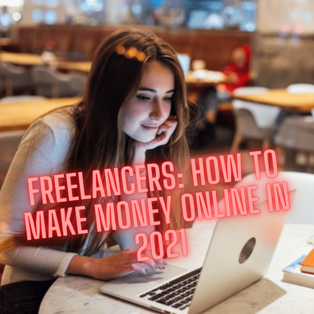 Freelancers: 9 Tips on How To Make Money Online In 2021