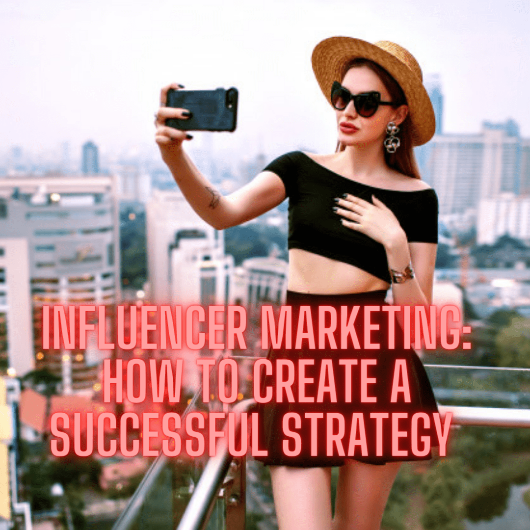 Influencer Marketing: 7 Tips on How to Create A Successful Strategy in 2021