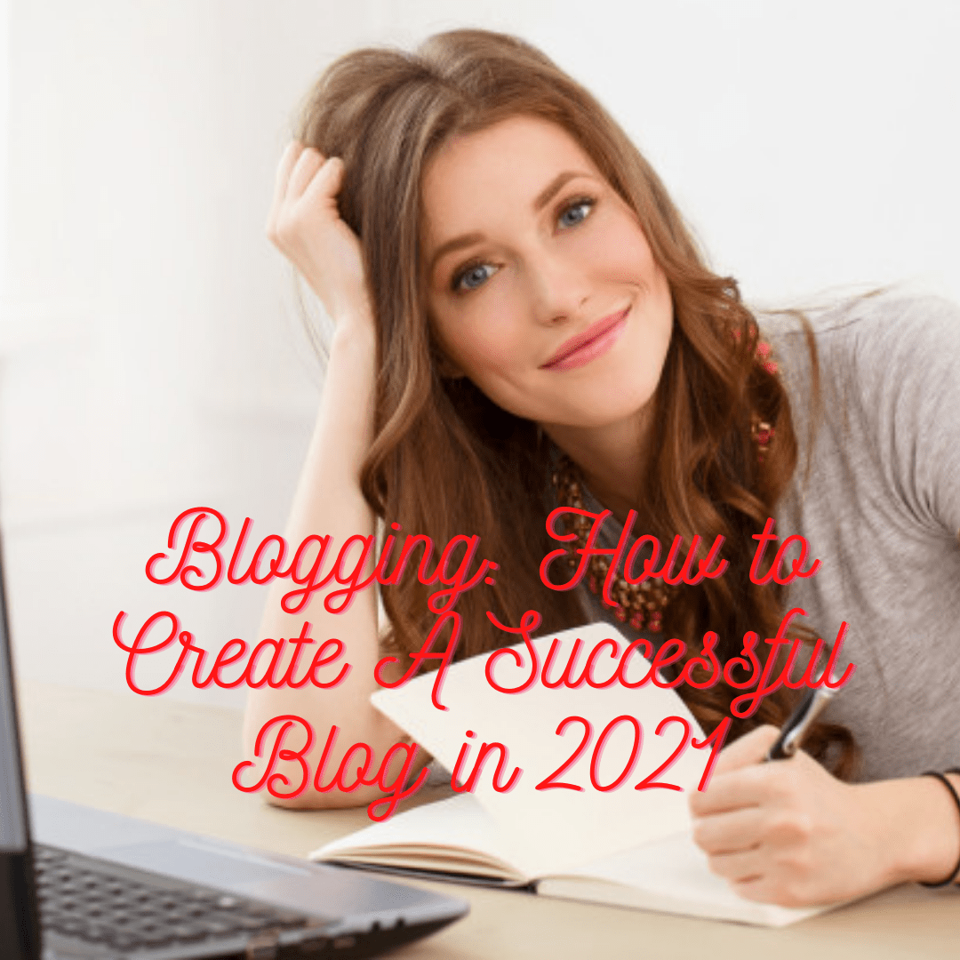 Blogging: 12 Tips on How to Create A Successful Blog in 2021