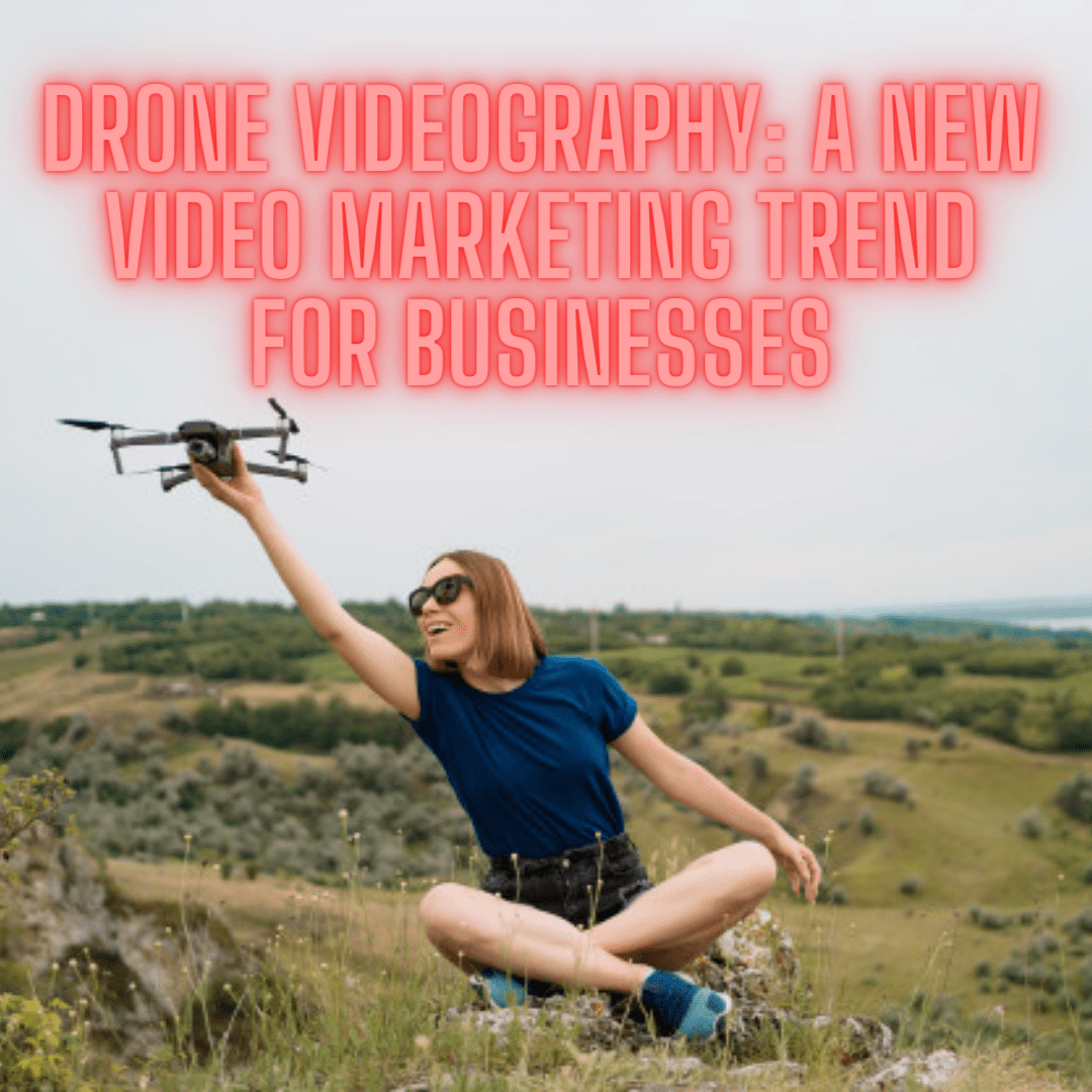 Drone Videography: A New Video Marketing Trend for Businesses - How to Increase Your Sales