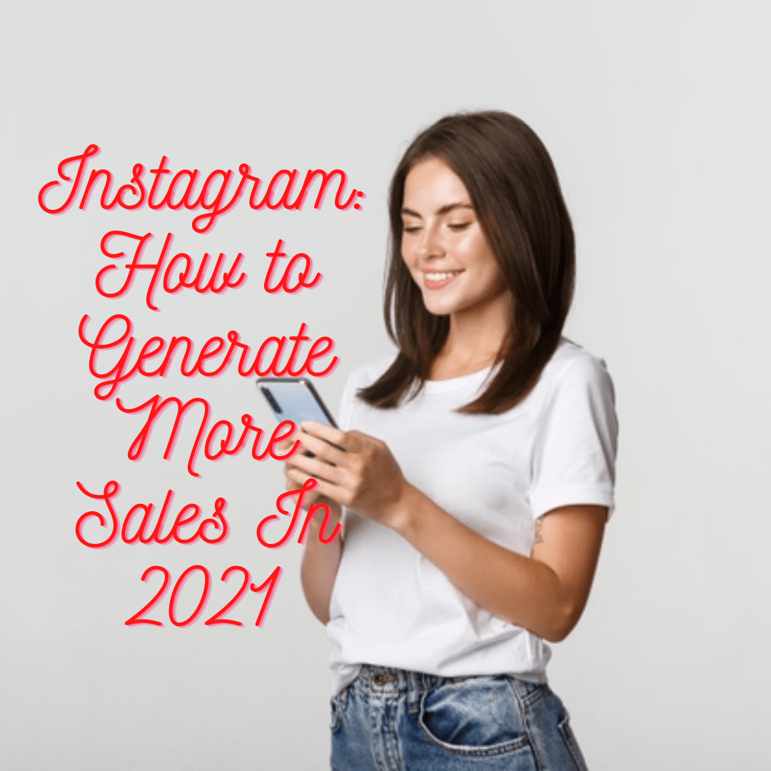 Instagram: 7 Tips on How to Generate More Sales In 2021