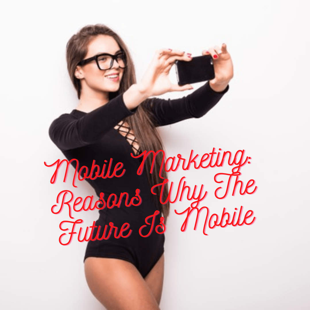 Mobile Marketing: 5 Reasons Why The Future Is Mobile