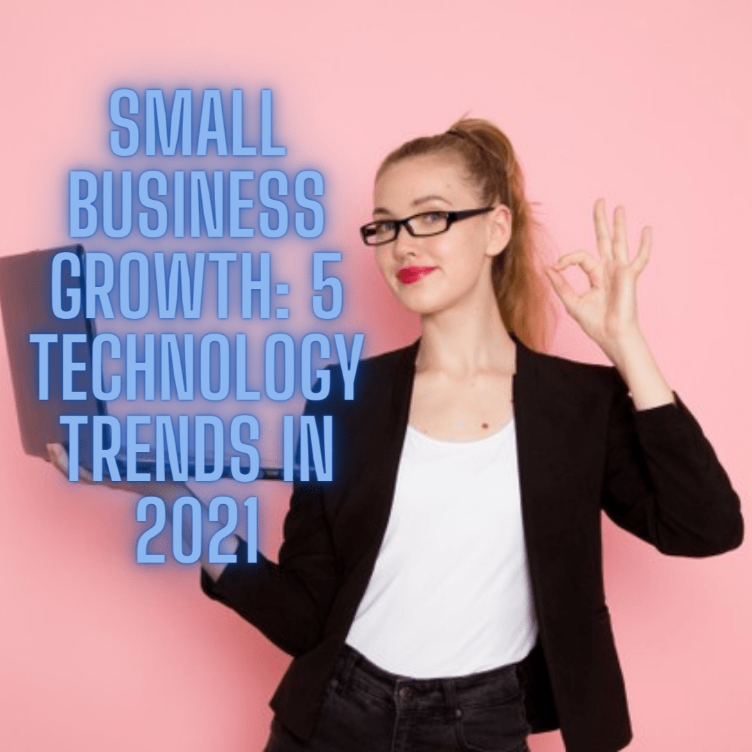 Small Business Growth: 5 Technology Trends in 2021