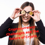 Cryptocurrency: 4 Challenges and The Future of Crypto