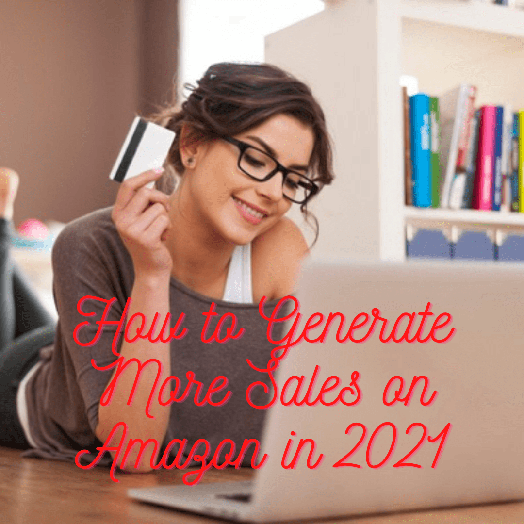Amazon Guide: 6 Tips on How to Generate More Sales on Amazon in 2021