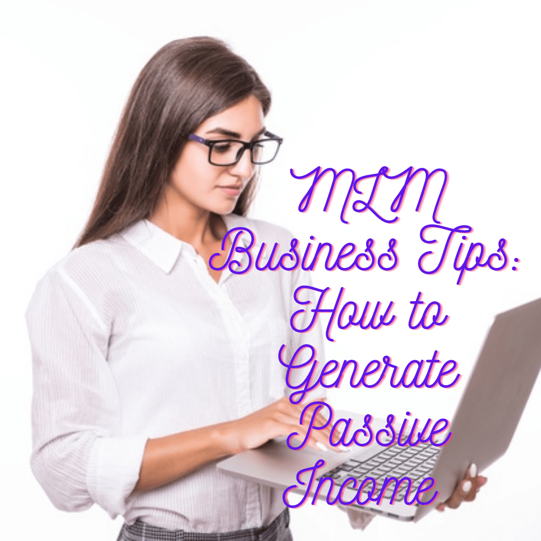 MLM Business Tips: How to Generate Passive Income and Grow Your Business