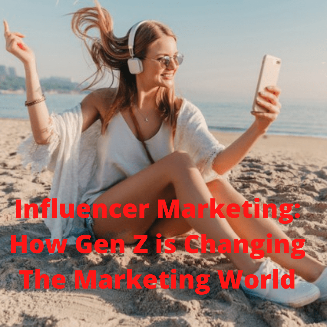 Influencer Marketing: 7 Tips on How Gen Z is Changing The Marketing World