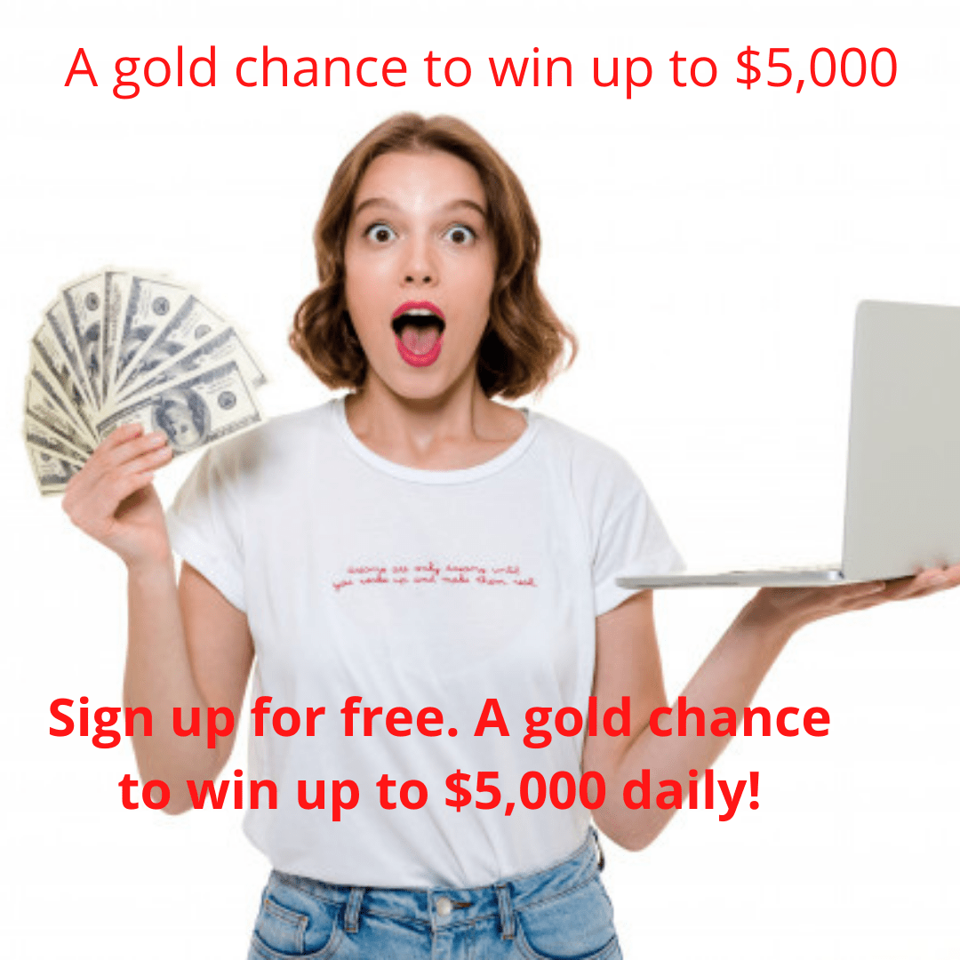 Sign up for free. A gold chance to win up to $5,000 daily!