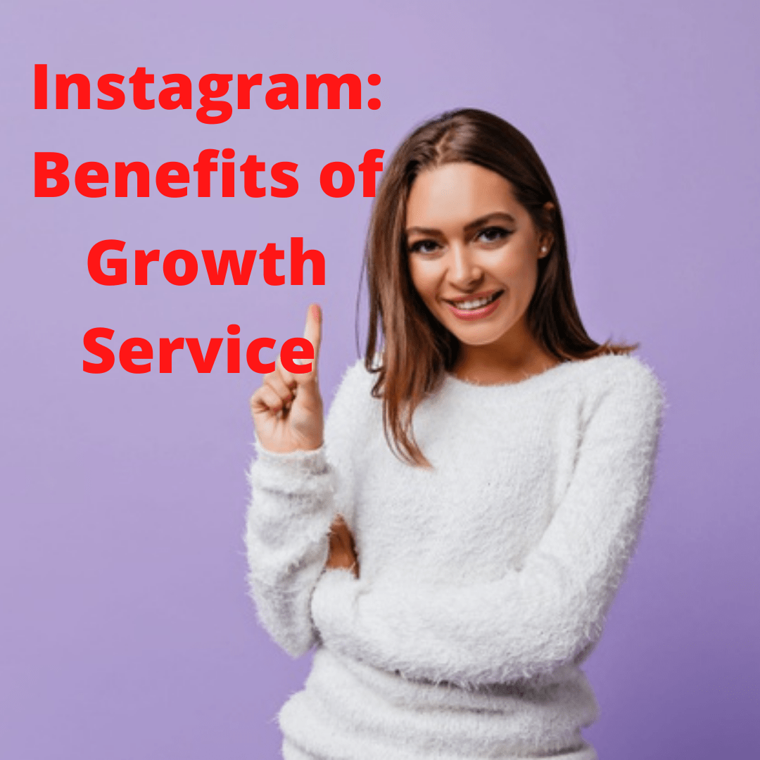 Instagram: Benefits of Growth Service and How to Get More Followers